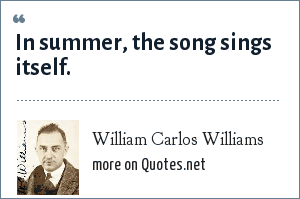William Carlos Williams: In summer, the song sings itself.