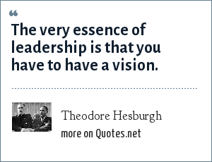 Theodore Hesburgh: The very essence of leadership is that you have to have a vision.