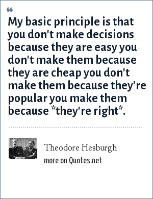 Theodore Hesburgh: My basic principle is that you don't make decisions because they are easy you don't make them because they are cheap you don't make them because they're popular you make them because *they're right*.