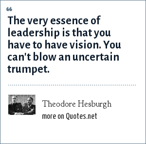 Theodore Hesburgh: The very essence of leadership is that you have to have vision. You can't blow an uncertain trumpet.