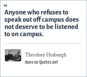 Theodore Hesburgh: Anyone who refuses to speak out off campus does not deserve to be listened to on campus.