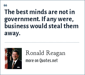 Ronald Reagan: The best minds are not in government. If any were, business would steal them away.