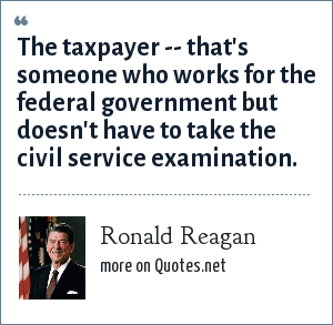 Ronald Reagan: The taxpayer -- that's someone who works for the federal government but doesn't have to take the civil service examination.