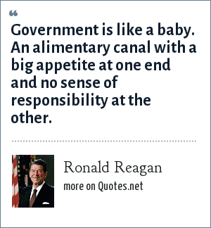Ronald Reagan: Government is like a baby. An alimentary canal with a big appetite at one end and no sense of responsibility at the other.