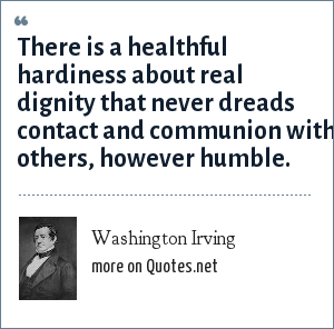Washington Irving: There is a healthful hardiness about real dignity that never dreads contact and communion with others, however humble.