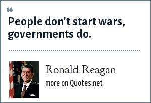 Ronald Reagan: People don't start wars, governments do.