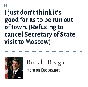 Ronald Reagan: I just don't think it's good for us to be run out of town. (Refusing to cancel Secretary of State visit to Moscow)