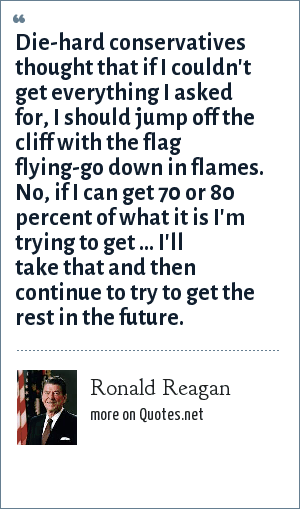Ronald Reagan: Die-hard conservatives thought that if I couldn't get everything I asked for, I should jump off the cliff with the flag flying-go down in flames. No, if I can get 70 or 80 percent of what it is I'm trying to get ... I'll take that and then continue to try to get the rest in the future.
