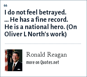 Ronald Reagan: I do not feel betrayed. ... He has a fine record. He is a national hero. (On Oliver L North's work)