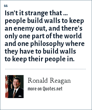 Ronald Reagan: Isn't it strange that ... people build walls to keep an enemy out, and there's only one part of the world and one philosophy where they have to build walls to keep their people in.