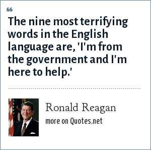 Ronald Reagan: The nine most terrifying words in the English language are, 'I'm from the government and I'm here to help.'