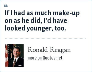 Ronald Reagan: If I had as much make-up on as he did, I'd have looked younger, too.