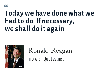 Ronald Reagan: Today we have done what we had to do. If necessary, we shall do it again.