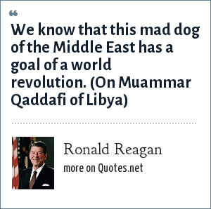 Ronald Reagan: We know that this mad dog of the Middle East has a goal of a world revolution. (On Muammar Qaddafi of Libya)