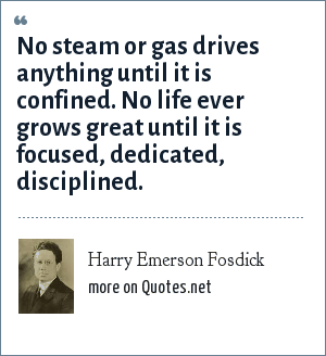 Harry Emerson Fosdick: No steam or gas drives anything until it is confined. No life ever grows great until it is focused, dedicated, disciplined.