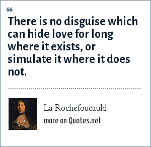 La Rochefoucauld: There is no disguise which can hide love for long where it exists, or simulate it where it does not.