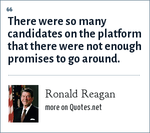 Ronald Reagan: There were so many candidates on the platform that there were not enough promises to go around.