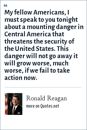 Ronald Reagan: My fellow Americans, I must speak to you tonight about a mounting danger in Central America that threatens the security of the United States. This danger will not go away it will grow worse, much worse, if we fail to take action now.