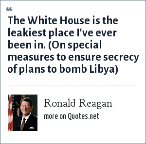 Ronald Reagan: The White House is the leakiest place I've ever been in. (On special measures to ensure secrecy of plans to bomb Libya)