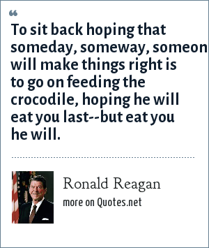 Ronald Reagan: To sit back hoping that someday, someway, someone will make things right is to go on feeding the crocodile, hoping he will eat you last--but eat you he will.