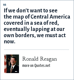 Ronald Reagan: If we don't want to see the map of Central America covered in a sea of red, eventually lapping at our own borders, we must act now.