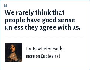 La Rochefoucauld: We rarely think that people have good sense unless they agree with us.