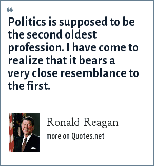 Ronald Reagan: Politics is supposed to be the second oldest profession. I have come to realize that it bears a very close resemblance to the first.