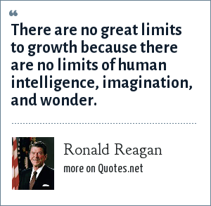 Ronald Reagan: There are no great limits to growth because there are no limits of human intelligence, imagination, and wonder.