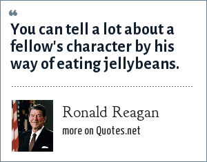 Ronald Reagan: You can tell a lot about a fellow's character by his way of eating jellybeans.