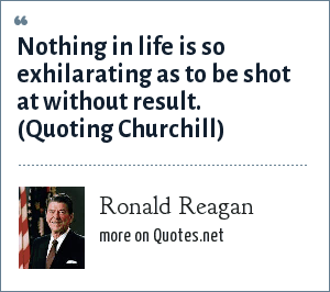 Ronald Reagan: Nothing in life is so exhilarating as to be shot at without result. (Quoting Churchill)