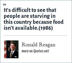 Ronald Reagan: It's difficult to see that people are starving in this country because food isn't available.(1986)