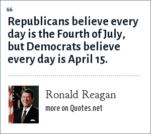 Ronald Reagan: Republicans believe every day is the Fourth of July, but Democrats believe every day is April 15.