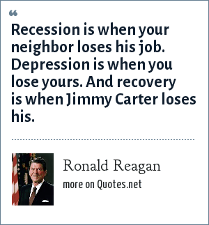 Ronald Reagan: Recession is when your neighbor loses his job. Depression is when you lose yours. And recovery is when Jimmy Carter loses his.