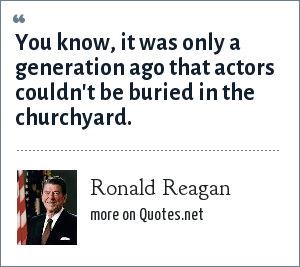Ronald Reagan: You know, it was only a generation ago that actors couldn't be buried in the churchyard.