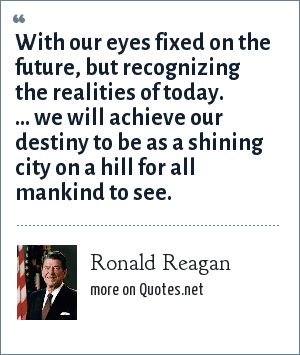 Ronald Reagan: With our eyes fixed on the future, but recognizing the realities of today. ... we will achieve our destiny to be as a shining city on a hill for all mankind to see.