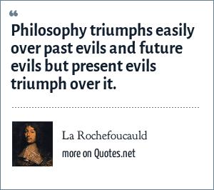 La Rochefoucauld: Philosophy triumphs easily over past evils and future evils but present evils triumph over it.