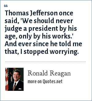 Ronald Reagan: Thomas Jefferson once said, 'We should never judge a president by his age, only by his works.' And ever since he told me that, I stopped worrying.