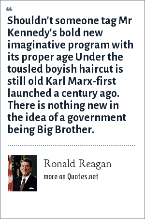 Ronald Reagan: Shouldn't someone tag Mr Kennedy's bold new imaginative program with its proper age Under the tousled boyish haircut is still old Karl Marx-first launched a century ago. There is nothing new in the idea of a government being Big Brother.
