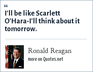 Ronald Reagan: I'll be like Scarlett O'Hara-I'll think about it tomorrow.