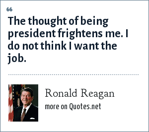 Ronald Reagan: The thought of being president frightens me. I do not think I want the job.