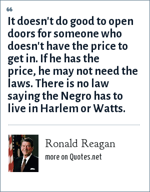 Ronald Reagan: It doesn't do good to open doors for someone who doesn't have the price to get in. If he has the price, he may not need the laws. There is no law saying the Negro has to live in Harlem or Watts.