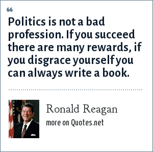 Ronald Reagan: Politics is not a bad profession. If you succeed there are many rewards, if you disgrace yourself you can always write a book.