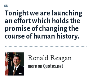 Ronald Reagan: Tonight we are launching an effort which holds the promise of changing the course of human history.