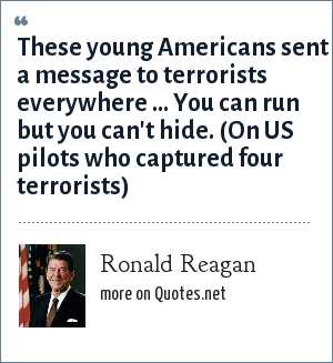 Ronald Reagan: These young Americans sent a message to terrorists everywhere ... You can run but you can't hide. (On US pilots who captured four terrorists)