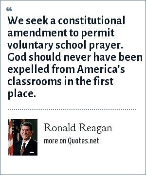 Ronald Reagan: We seek a constitutional amendment to permit voluntary school prayer. God should never have been expelled from America's classrooms in the first place.