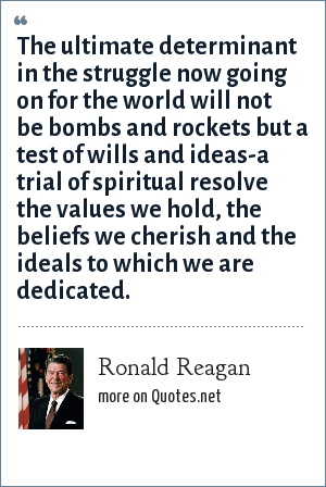 Ronald Reagan: The ultimate determinant in the struggle now going on for the world will not be bombs and rockets but a test of wills and ideas-a trial of spiritual resolve the values we hold, the beliefs we cherish and the ideals to which we are dedicated.