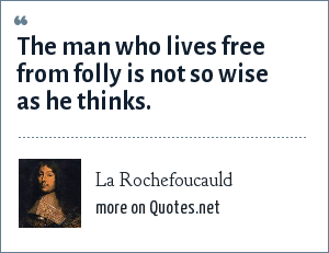 La Rochefoucauld: The man who lives free from folly is not so wise as he thinks.