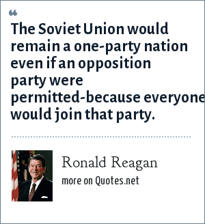 Ronald Reagan: The Soviet Union would remain a one-party nation even if an opposition party were permitted-because everyone would join that party.