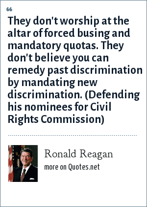 Ronald Reagan: They don't worship at the altar of forced busing and mandatory quotas. They don't believe you can remedy past discrimination by mandating new discrimination. (Defending his nominees for Civil Rights Commission)