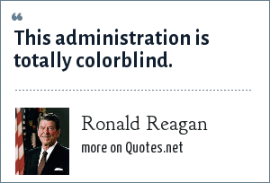 Ronald Reagan: This administration is totally colorblind.